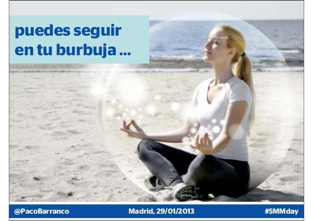 puedes seguiren tu burbuja …@PacoBarranco   Madrid, 29/01/2013   #SMMday