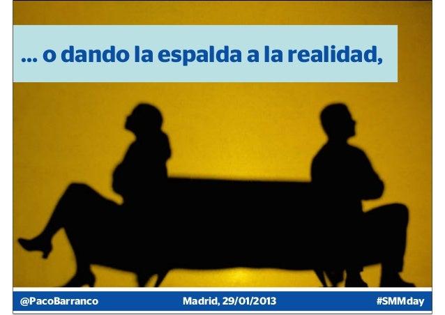 … o dando la espalda a la realidad,@PacoBarranco   Madrid, 29/01/2013   #SMMday
