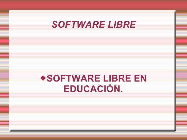 SOFTWARE LIBRE <ul><ul><li>SOFTWARE LIBRE EN EDUCACIÓN. </li></ul></ul>