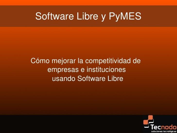 SoftwareLibreyPyMES    Cómomejorarlacompetitividadde       empresaseinstituciones        usandoSoftwareLibre...