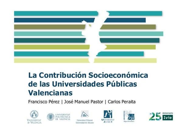 La Contribución Socioeconómica de las Universidades Públicas Valencianas Francisco Pérez   José Manuel Pastor   Carlos Per...