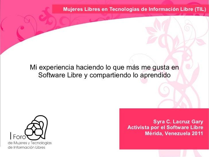 Mujeres Libres en TecnologíasdeInformaciónLibre(TIL)Mi experiencia haciendo lo que más me gusta en   Software Libre y ...