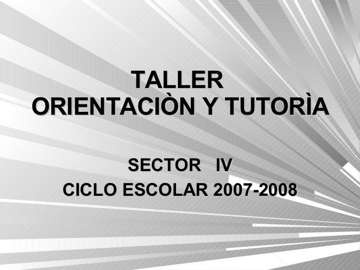 TALLER  ORIENTACIÒN Y TUTORÌA SECTOR  IV CICLO ESCOLAR 2007-2008