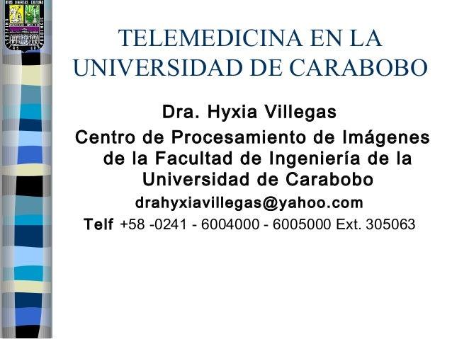 TELEMEDICINA EN LA UNIVERSIDAD DE CARABOBO Dra. Hyxia Villegas Centro de Procesamiento de Imágenes de la Facultad de Ingen...