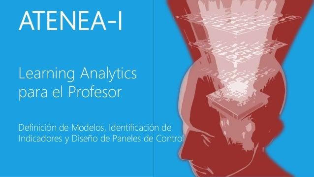 ATENEA-I  Learning Analytics  para el Profesor  Definición de Modelos, Identificación de  Indicadores y Diseño de Paneles ...
