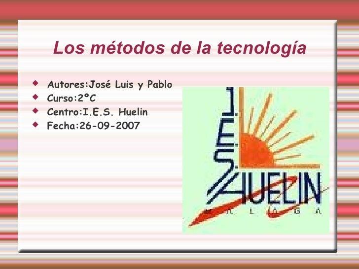 Los métodos de la tecnología <ul><li>Autores:José Luis y Pablo  </li></ul><ul><li>Curso:2ºC </li></ul><ul><li>Centro:I.E.S...
