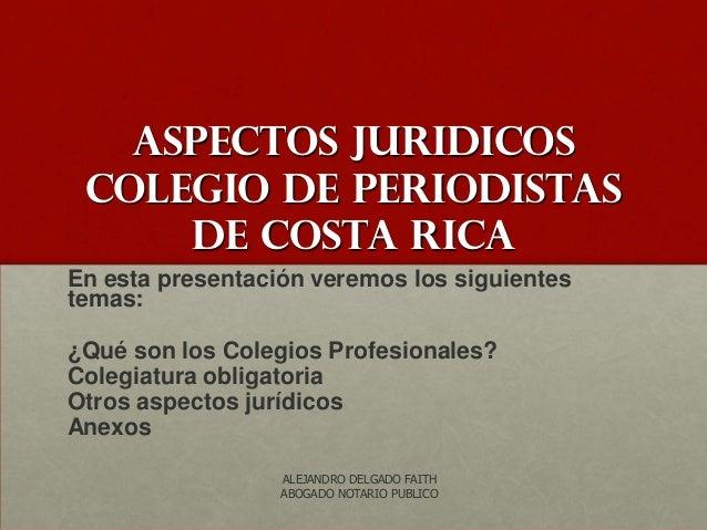 Aspectos JURIDICOS colegio de periodistas     de costa ricaEn esta presentación veremos los siguientestemas:¿Qué son los C...