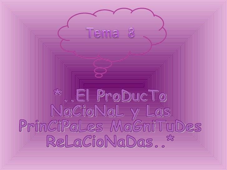 *..El ProDucTo  NaCioNaL y Las  PrinCiPaLes MaGniTuDes  ReLaCioNaDas..*