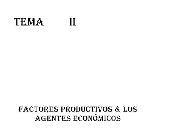 TeMa II Factores productivos & Los agentes económicos