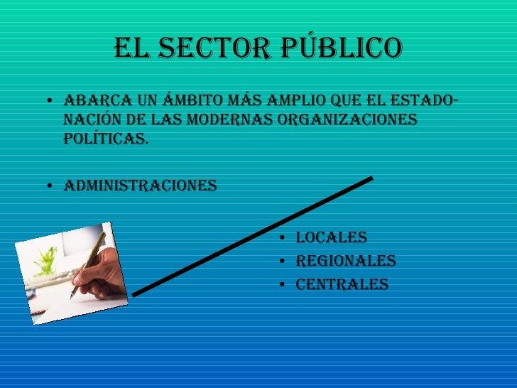 El Sector Público <ul><li>Abarca un ámbito más amplio que el Estado-Nación de las modernas organizaciones políticas. </li>...