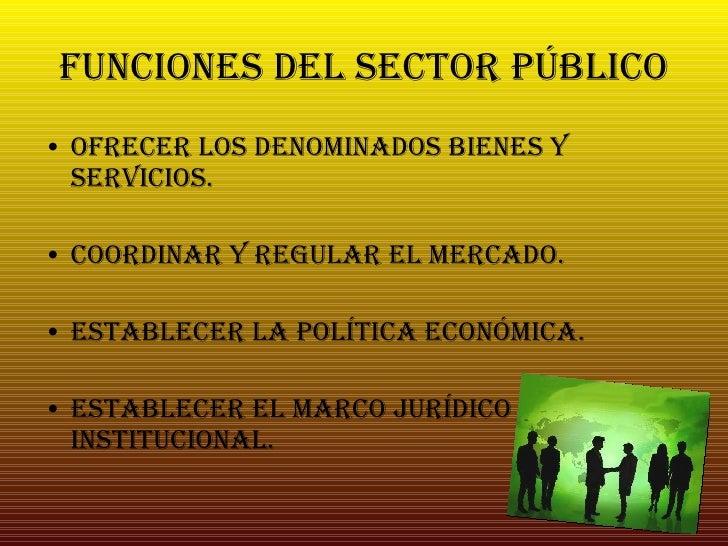 Funciones del Sector Público <ul><li>Ofrecer los denominados bienes y servicios. </li></ul><ul><li>Coordinar y regular el ...