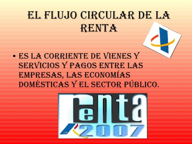 El Flujo Circular de la Renta <ul><li>Es la corriente de vienes y servicios y pagos entre las empresas, las economías domé...
