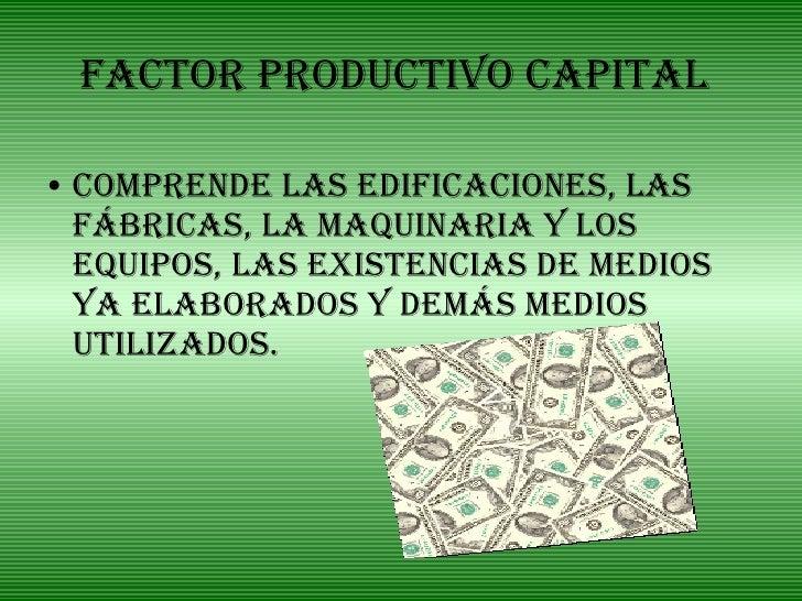 Factor Productivo Capital <ul><li>Comprende las edificaciones, las fábricas, la maquinaria y los equipos, las existencias ...
