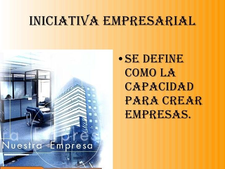 Iniciativa Empresarial <ul><li>Se define como la capacidad para crear empresas. </li></ul>