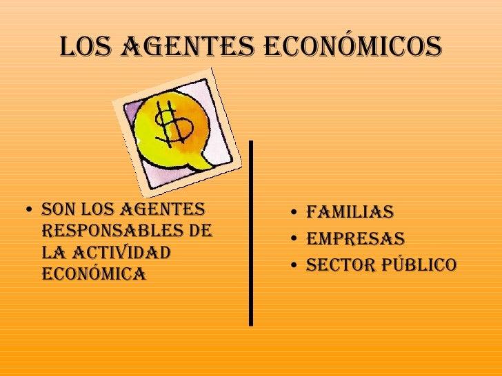 Los agentes económicos <ul><li>Familias </li></ul><ul><li>Empresas </li></ul><ul><li>Sector Público </li></ul><ul><li>Son ...