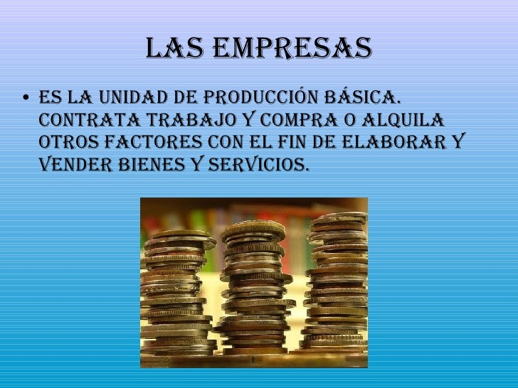 Las Empresas <ul><li>Es la unidad de producción básica. Contrata trabajo y compra o alquila otros factores con el fin de e...