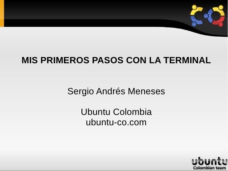 MIS PRIMEROS PASOS CON LA TERMINAL           Sergio Andrés Meneses            Ubuntu Colombia            ubuntu-co.com
