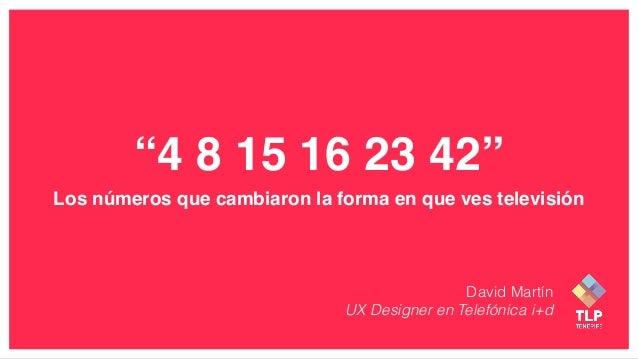"""""""4 8 15 16 23 42"""" Los números que cambiaron la forma en que ves televisión David Martín UX Designer en Telefónica i+d"""