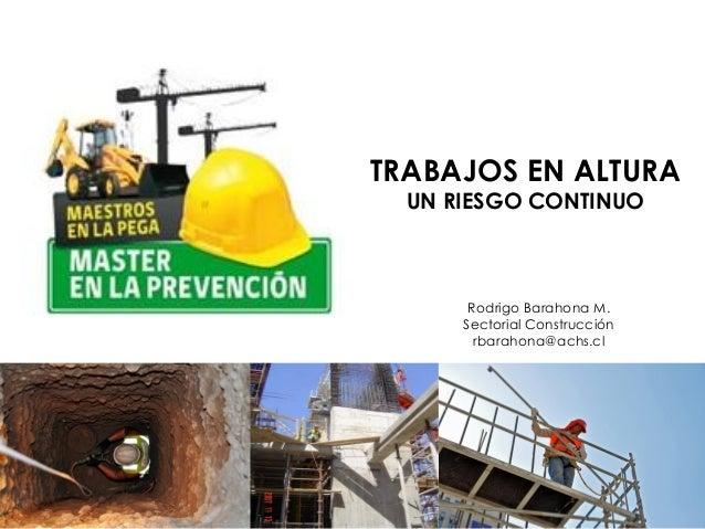 TRABAJOS EN ALTURA UN RIESGO CONTINUO Rodrigo Barahona M. Sectorial Construcción rbarahona@achs.cl
