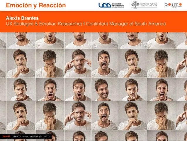 Emoción y Reacción  Alexis Brantes  UX Strategist & Emotion Researcher | Contintent Manager of South America  IMAGE conoci...