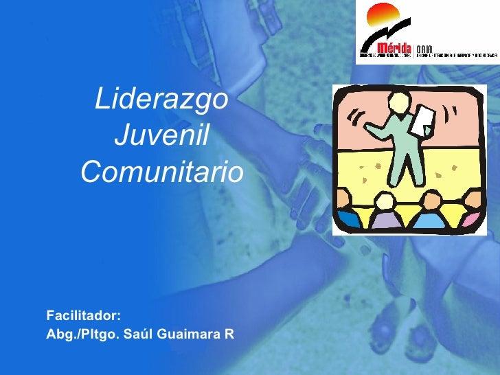 Liderazgo Juvenil Comunitario Facilitador: Abg./Pltgo. Saúl Guaimara R