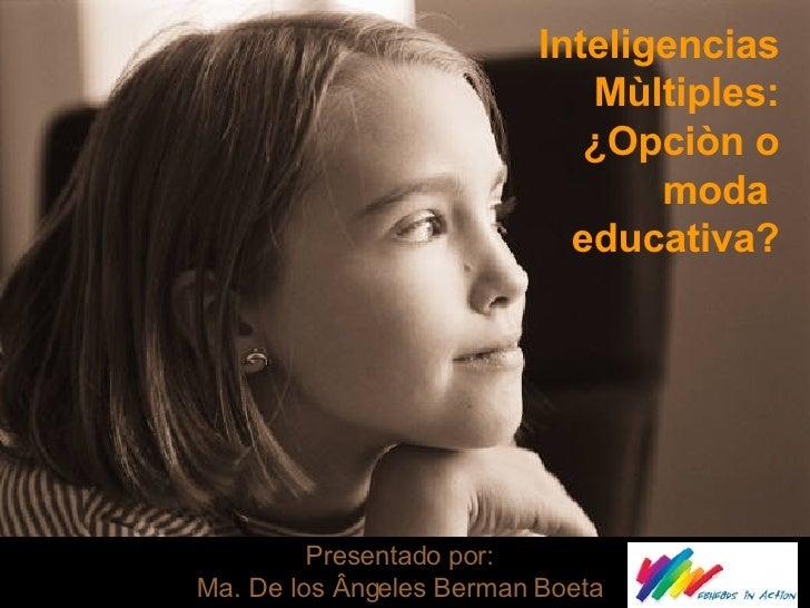 Inteligencias Mùltiples: ¿Opciòn o moda  educativa? Presentado por: Ma. De los Ângeles Berman Boeta