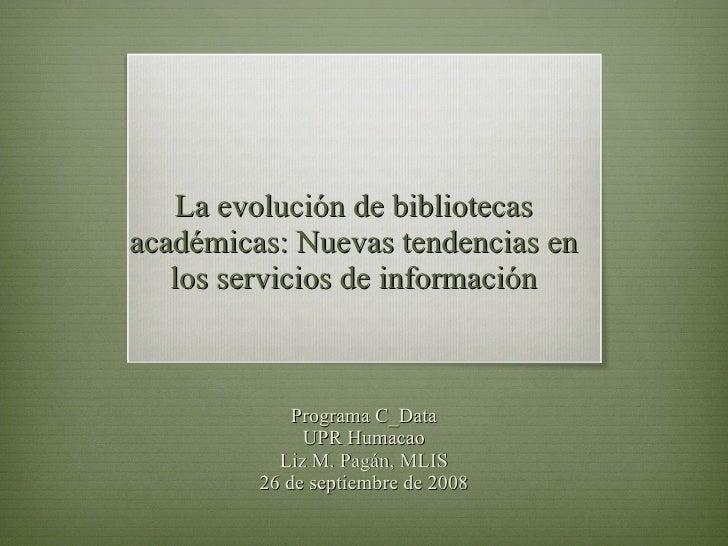 La evolución de bibliotecas académicas: Nuevas tendencias en los servicios de información Programa C_Data UPR Humacao Liz ...