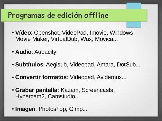 Programas de edición offline ● Vídeo: Openshot, VideoPad, Imovie, Windows Movie Maker, VirtualDub, Wax, Movica... ● Audio:...