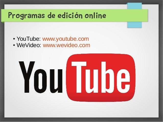 Programas de edición online ● YouTube: www.youtube.com ● WeVideo: www.wevideo.com
