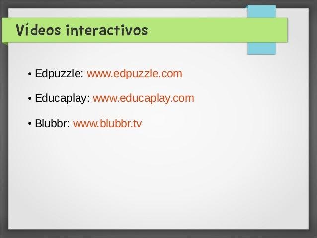 Vídeos interactivos ● Edpuzzle: www.edpuzzle.com ● Educaplay: www.educaplay.com ● Blubbr: www.blubbr.tv