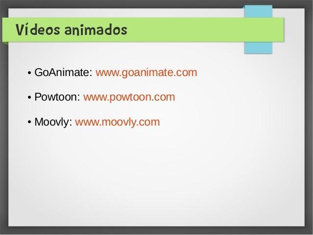 Vídeos animados ● GoAnimate: www.goanimate.com ● Powtoon: www.powtoon.com ● Moovly: www.moovly.com