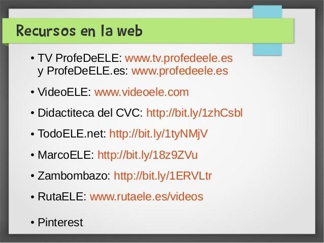 Recursos en la web ● TV ProfeDeELE: www.tv.profedeele.es y ProfeDeELE.es: www.profedeele.es ● VideoELE: www.videoele.com ●...