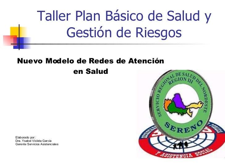 Taller Plan Básico de Salud y Gestión de Riesgos Elaborado por: Dra. Ysabel Violeta García Gerente Servicios Asistenciales...