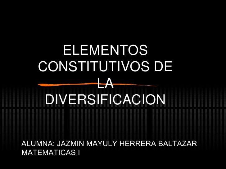 ELEMENTOS CONSTITUTIVOS DE LA DIVERSIFICACION ALUMNA: JAZMIN MAYULY HERRERA BALTAZAR MATEMATICAS I