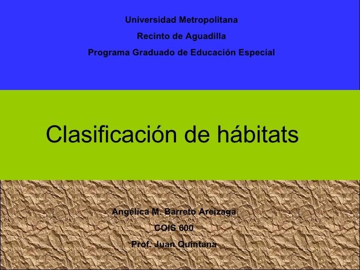 Angélica M. Barreto Areizaga COIS 600 Prof. Juan Quintana Clasificación de hábitats Universidad Metropolitana Recinto de A...