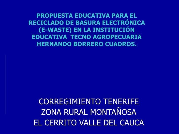 PROPUESTA EDUCATIVA PARA EL RECICLADO DE BASURA ELECTRÓNICA (E-WASTE) EN LA INSTITUCIÓN EDUCATIVA  TECNO AGROPECUARIA HERN...