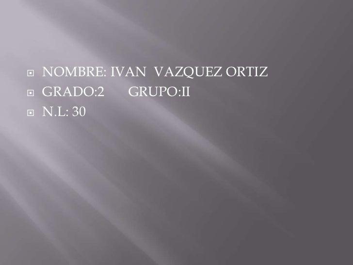    NOMBRE: IVAN VAZQUEZ ORTIZ   GRADO:2   GRUPO:II   N.L: 30