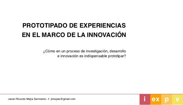 PROTOTIPADO DE EXPERIENCIAS          EN EL MARCO DE LA INNOVACIÓN                          ¿Cómo en un proceso de investig...