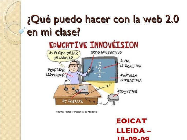 ¿Qué puedo hacer con la web 2.0 en mi clase? EOICAT LLEIDA – 18-09-09 Fuente: Profesor Potachov de Moldavia