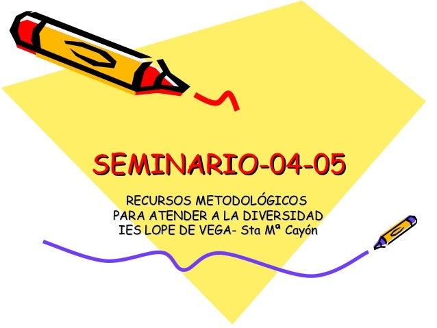 SEMINARIO-04-05SEMINARIO-04-05 RECURSOS METODOLÓGICOSRECURSOS METODOLÓGICOS PARA ATENDER A LA DIVERSIDADPARA ATENDER A LA ...