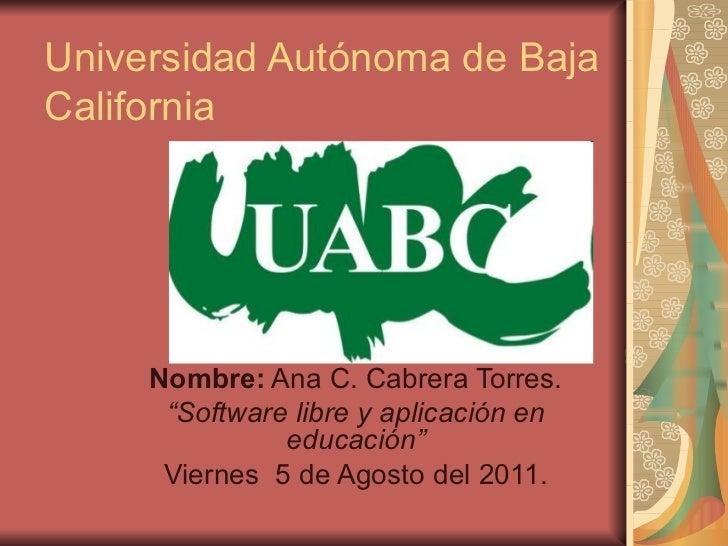 """Universidad Autónoma de Baja California Nombre:  Ana C. Cabrera Torres. """" Software libre y aplicación en educación"""" Vierne..."""