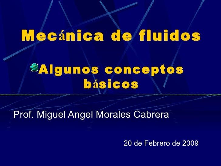Mec á nica de fluidos Algunos conceptos b á sicos Prof. Miguel Angel Morales Cabrera 20 de Febrero de 2009