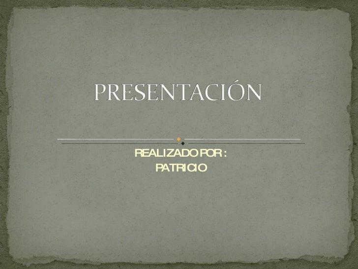 REALIZADO POR : PATRICIO