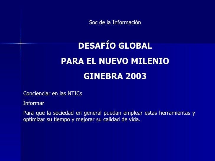 Soc de la Información DESAFÍO GLOBAL PARA EL NUEVO MILENIO GINEBRA 2003 Concienciar en las NTICs  Informar  Para que la so...