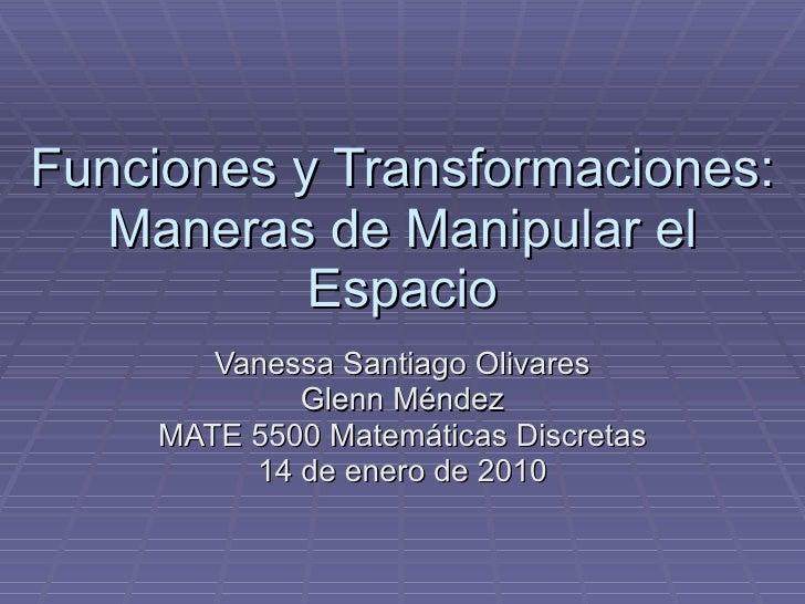 Funciones y Transformaciones: Maneras de Manipular el Espacio Vanessa Santiago Olivares Glenn Méndez MATE 5500 Matemáticas...