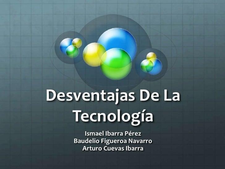 Desventajas De La Tecnología <br />Ismael Ibarra PérezBaudelio Figueroa NavarroArturo Cuevas Ibarra <br />