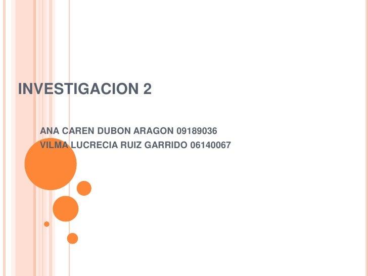INVESTIGACION 2<br />ANA CAREN DUBON ARAGON 09189036<br />VILMA LUCRECIA RUIZ GARRIDO 06140067<br />