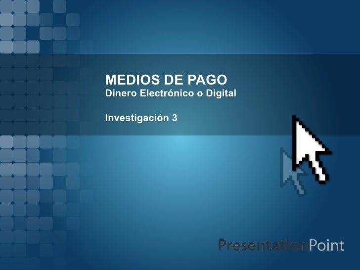 MEDIOS DE PAGO Dinero Electrónico o Digital Investigación 3