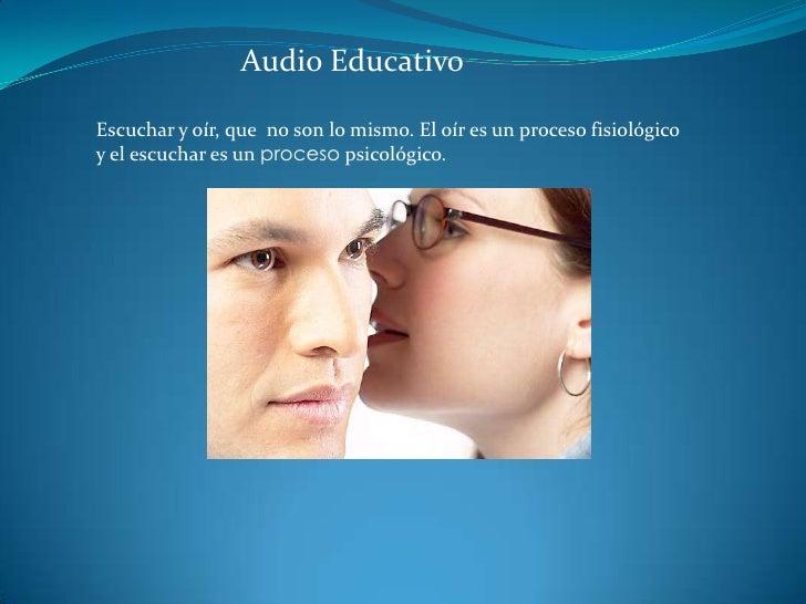 Audio Educativo<br />Escuchar y oír, que  no son lo mismo. El oír es un proceso fisiológico y el escuchar es un proceso ps...