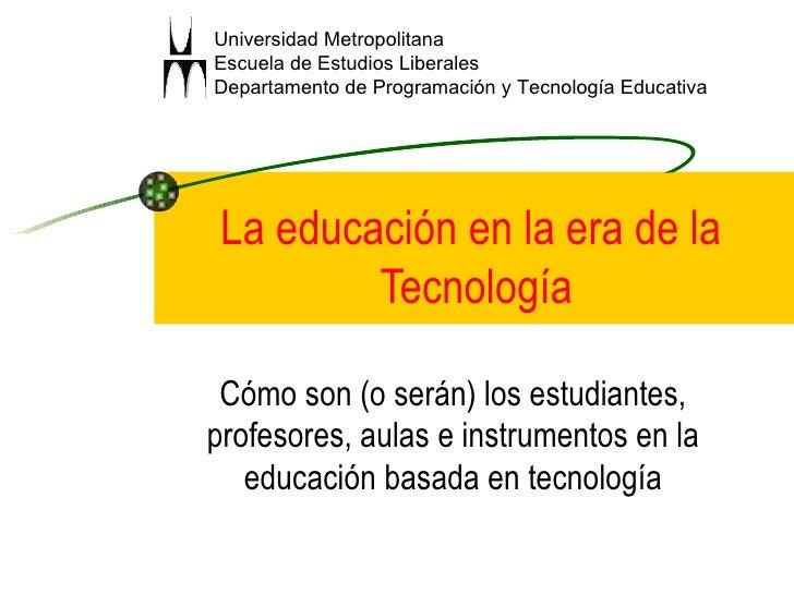 La educación en la era de la  Tecnología Cómo son (o serán) los estudiantes, profesores, aulas e instrumentos en la educac...